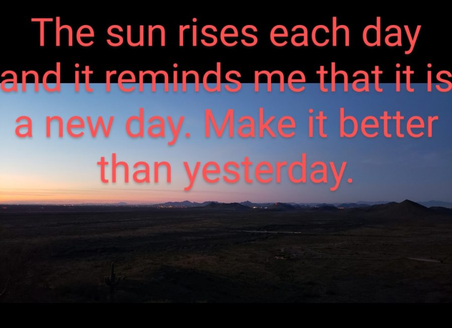The sun rises each day and it reminds me that it is a new day. Make it better than yesterday.
